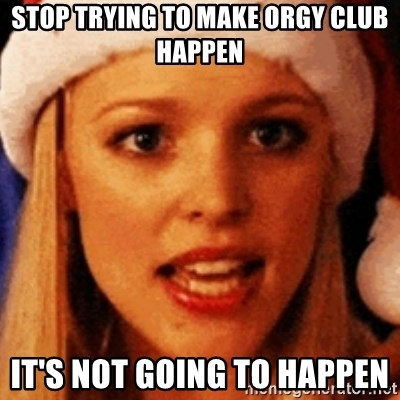 trying to make fetch happen  - Stop trying to make orgy club happen It's not going to happen