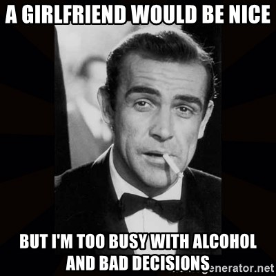 james bond - A girlfriend would be nice But i'm too busy with alcohol and bad decisions