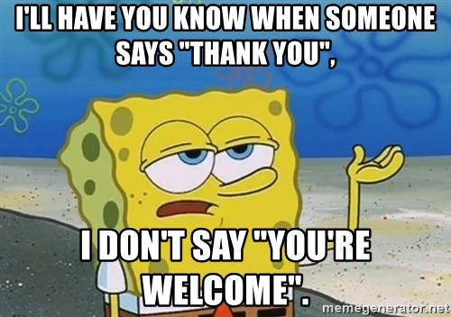 "I'll have you know Spongebob - I'll have you know when someone says ""thank you"", I don't say ""you're welcome""."