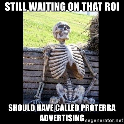 Still Waiting - Still waiting on that ROI Should have called Proterra Advertising