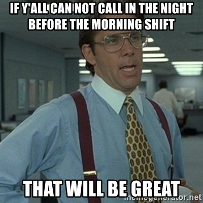 Office Space Boss - If y'all can not call in the night before the morning shift That will be great