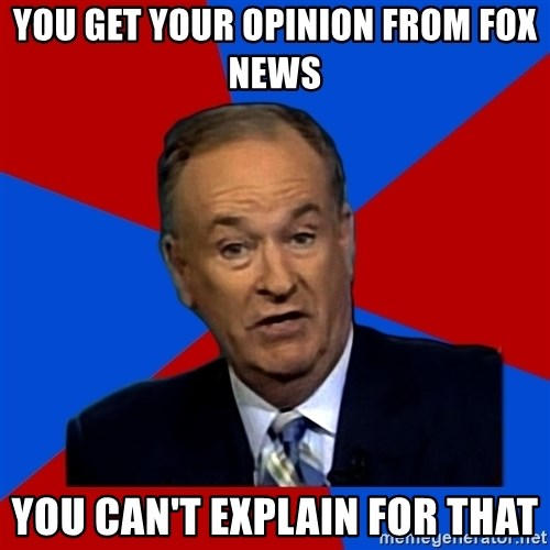 Bill O'Reilly Proves God - you get your opinion from fox news you can't explain for that