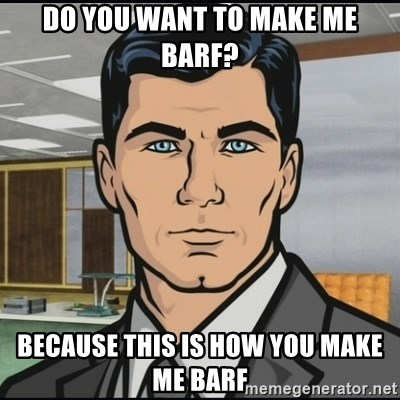 Archer - DO YOU WANT TO MAKE ME BARF? BECAUSE THIS IS HOW YOU MAKE ME BARF