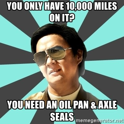 mr chow - YOU ONLY HAVE 10,000 MILES ON IT? YOU NEED AN OIL PAN & AXLE SEALS