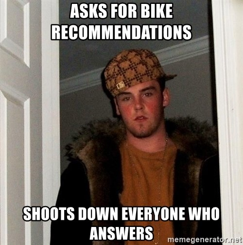Scumbag Steve - asks for bike recommendations shoots down everyone who answers