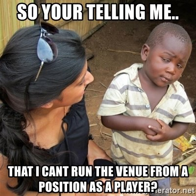 So You're Telling me - So your telling me.. That I cant run the venue from a position as a player?
