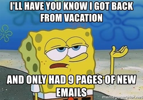 I'll have you know Spongebob - I'll have you know I got back from vacation and only had 9 pages of new emails