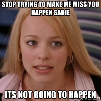 mean girls - STOP TRYING TO MAKE ME MISS YOU HAPPEN SADIE ITS NOT GOING TO HAPPEN