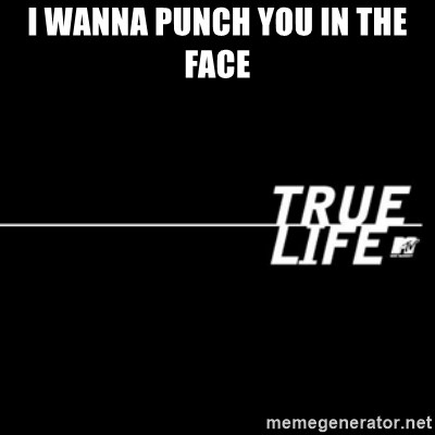 true life - I wanna punch you in the face