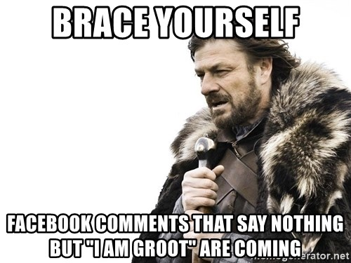 "Winter is Coming - Brace Yourself Facebook comments that say nothing but ""I am Groot"" are coming"