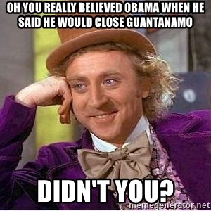 Willy Wonka - oh you really believed obama when he said he would close guantanamo Didn't you?