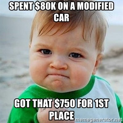 Victory Baby - Spent $80k on a modified car Got that $750 for 1st place
