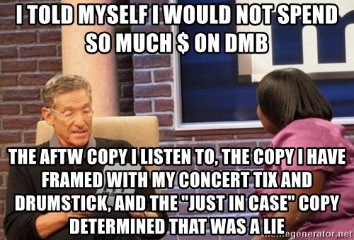 "Maury Lie Detector - i told myself I would not spend so much $ on DMB the aftw copy I listen to, the copy I have framed with my concert tix and drumstick, and the ""just in case"" copy determined that was a lie"
