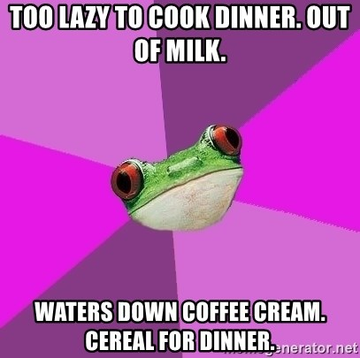 Foul Bachelorette Frog - too lazy to cook dinner. out of milk. waters down coffee cream. cereal for dinner.
