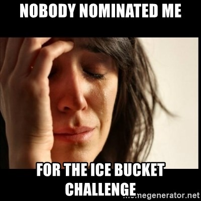 First World Problems - nobody nominated me for the ice bucket challenge
