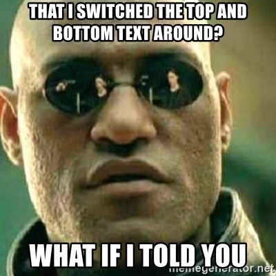 What If I Told You - That i switched the top and bottom text around? what if i told you