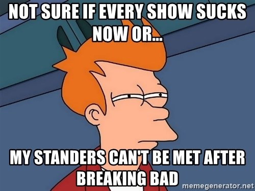 Futurama Fry - Not sure if every show sucks now or... My standers can't be met after Breaking Bad
