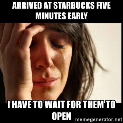 First World Problems - Arrived at Starbucks five minutes early I have to wait for them to open