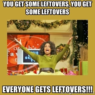 Oprah You get a - You get some leftovers, You get some leftovers EVERYONE GETS LEFTOVERS!!!