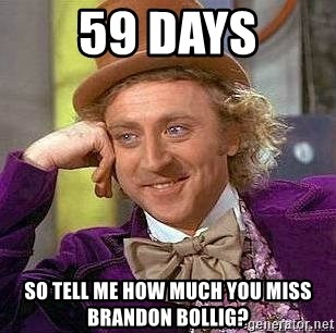 Willy Wonka - 59 DAYS So tell me how much you miss Brandon Bollig?