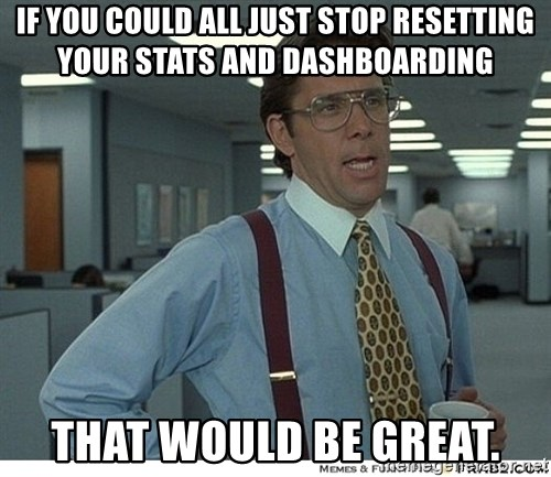 Yeah If You Could Just - IF YOU COULD ALL JUST STOP RESETTING YOUR STATS AND DASHBOARDING THAT WOULD BE GREAT.