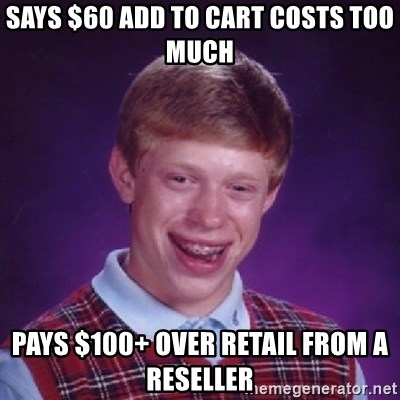 Bad Luck Brian - Says $60 Add to cart costs too much Pays $100+ over retail from a reseller