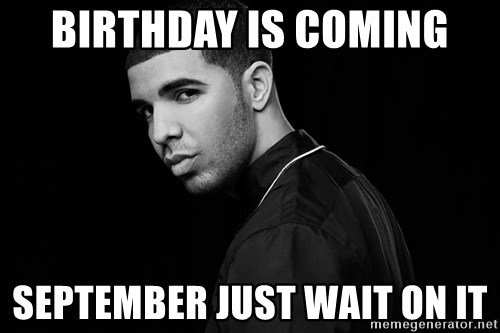Drake quotes - birthday is coming September just wait on it