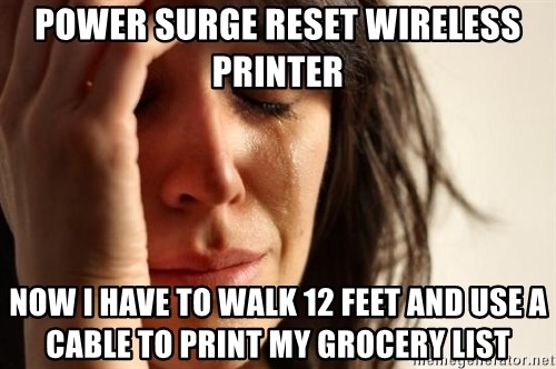 First World Problems - Power surge reset wireless printer Now I have to walk 12 feet and use a cable to print my grocery list