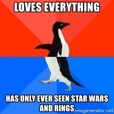 Socially Awesome Awkward Penguin - LOVES EVERYTHING HAS ONLY ever seen Star wars and rings