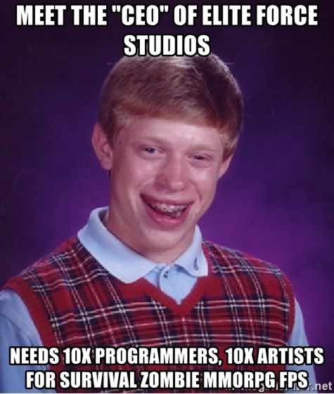 """Bad Luck Brian - MEET THE """"CEO"""" OF ELITE FORCE STUDIOS NEEDS 10X PROGRAMMERS, 10X ARTISTS FOR SURVIVAL ZOMBIE MMORPG FPS"""