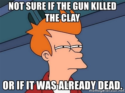 Futurama Fry - Not sure if the gun killed the clay or if it was already dead.