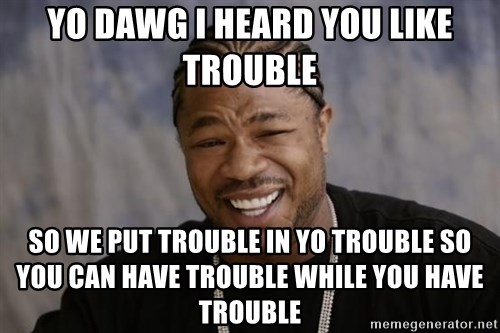 xzibit-yo-dawg - Yo dawg I heard you like trouble so we put trouble in yo trouble so you can have trouble while you have trouble