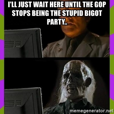 ill just wait here - I'll just wait here until the GOP stops being the stupid bigot party..