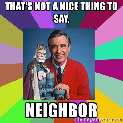mr rogers  - That's not a nice thing to say, Neighbor
