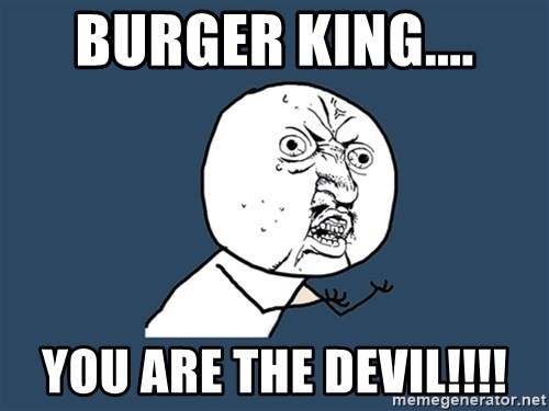Y U No - Burger King.... You are THE DEVIL!!!!
