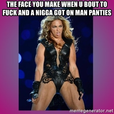 Ugly Beyonce - The face you make when u bout to fuck and a nigga got on man panties