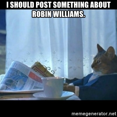 Thinking Cat - I should post something about Robin Williams.