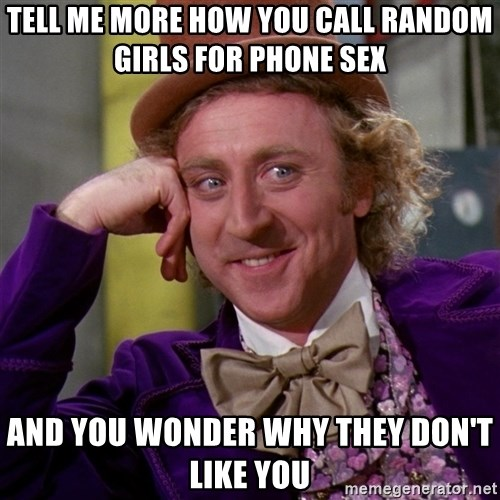 Willy Wonka - Tell me more how you call random girls for phone sex  and you wonder why they don't like you