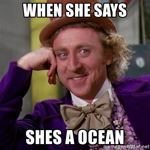 Willy Wonka - When she says  shes a ocean