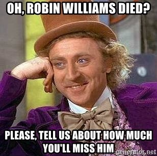 Willy Wonka - Oh, Robin Williams died? Please, tell us about how much you'll miss him