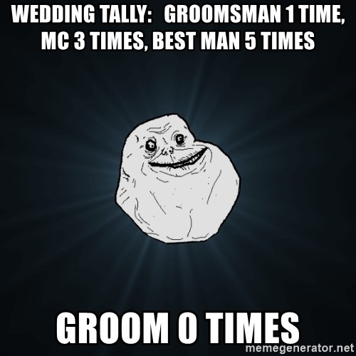 Forever Alone - Wedding tally:   Groomsman 1 time, MC 3 times, best man 5 times Groom 0 times