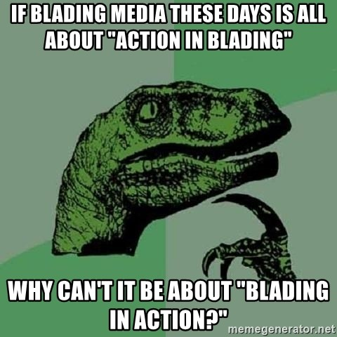 """Philosoraptor - if blading media these days is all about """"action in blading"""" why can't it be about """"blading in action?"""""""