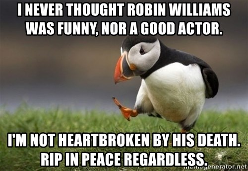 Unpopular Opinion Puffin - I never thought Robin Williams was funny, nor a good actor. I'm not heartbroken by his death. RIP in peace regardless.