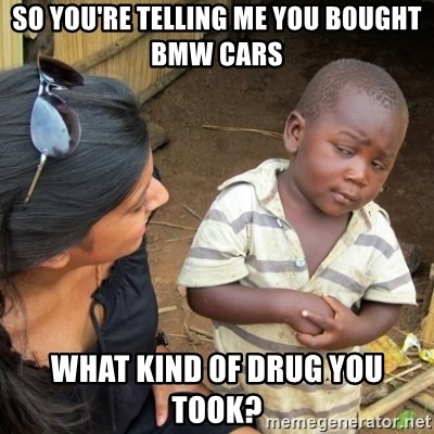 Skeptical 3rd World Kid - SO YOU'RE TELLING ME YOU B0UGHT BMW CARS WHAT KIND 0F DRUG YOU TOOK?