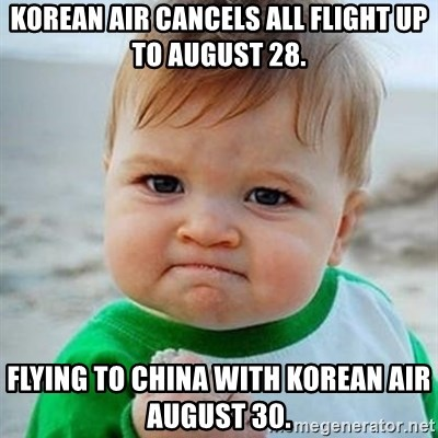 Victory Baby - Korean Air cancels all flight up to August 28. Flying to China with Korean Air August 30.