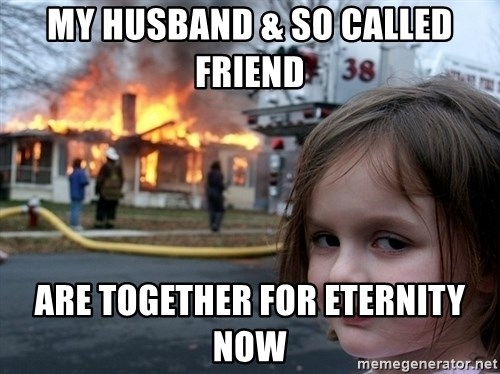 Disaster Girl - my husband & so called friend  are together for eternity now