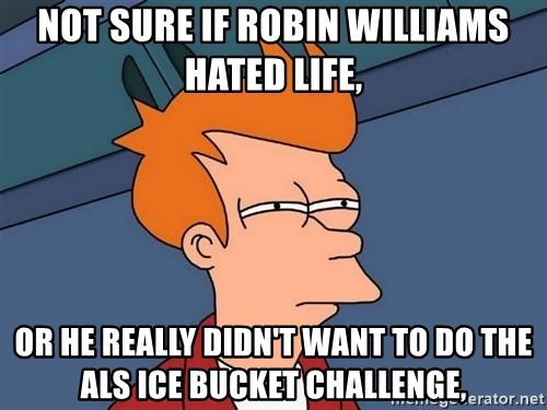 Futurama Fry - Not sure if Robin Williams hated life, or he really didn't want to do the ALS ice bucket challenge,