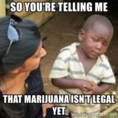 Skeptical african kid  - so you're telling me that Marijuana isn't legal yet