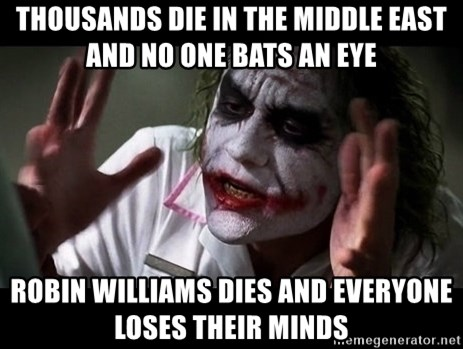 joker mind loss - Thousands die in the middle east and no one bats an eye Robin Williams dies and everyone loses their minds