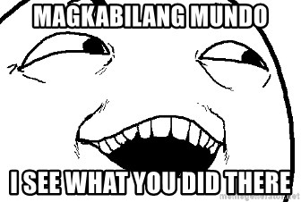 I see what you did there - Magkabilang Mundo I see what you did there
